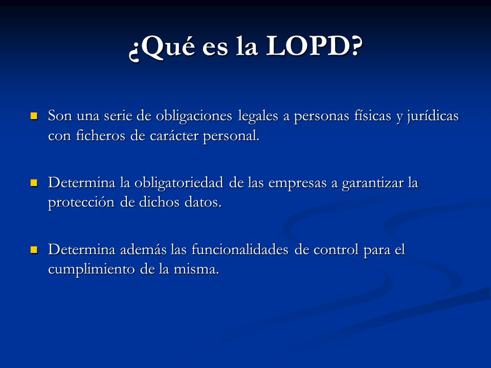 ¿Qué es la LOPD? Son una serie de obligaciones legales a personas físicas y jurídicas con ficheros de carácter personal. Son una serie de obligaciones