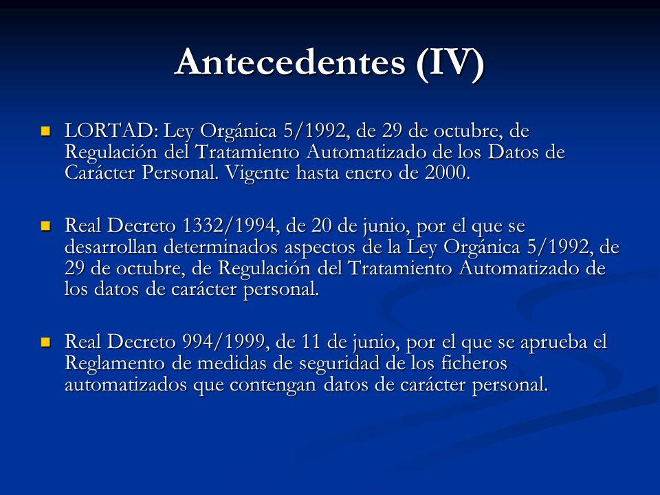 Antecedentes (IV) LORTAD: Ley Orgánica 5/1992, de 29 de octubre, de Regulación del Tratamiento Automatizado de los Datos de Carácter Personal. Vigente