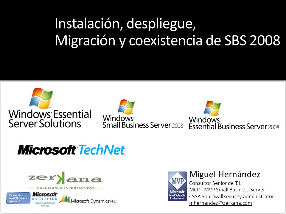 Miguel Hernández Consultor Senior de T.I. MCP - MVP Small Business Server CSSA Sonicwall security administrator mhernandez@zerkana.com Instalación, de