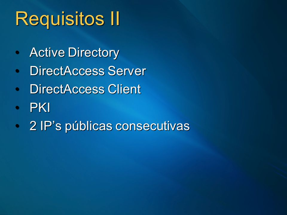 Requisitos II Active DirectoryActive Directory DirectAccess ServerDirectAccess Server DirectAccess ClientDirectAccess Client PKIPKI 2 IPs públicas consecutivas2 IPs públicas consecutivas