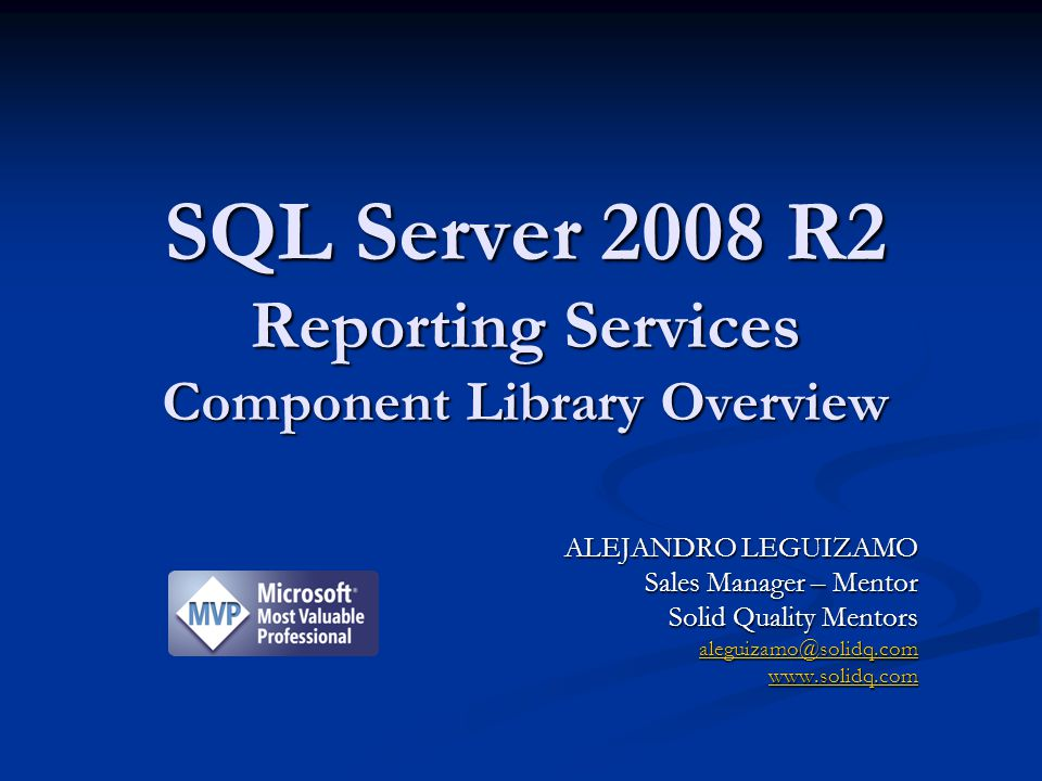SQL Server 2008 R2 Reporting Services Component Library Overview ALEJANDRO LEGUIZAMO Sales Manager – Mentor Solid Quality Mentors aleguizamo@solidq.co