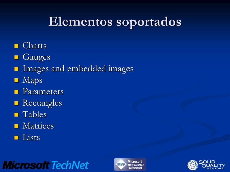 Elementos soportados Charts Charts Gauges Gauges Images and embedded images Images and embedded images Maps Maps Parameters Parameters Rectangles Rectangles Tables Tables Matrices Matrices Lists Lists