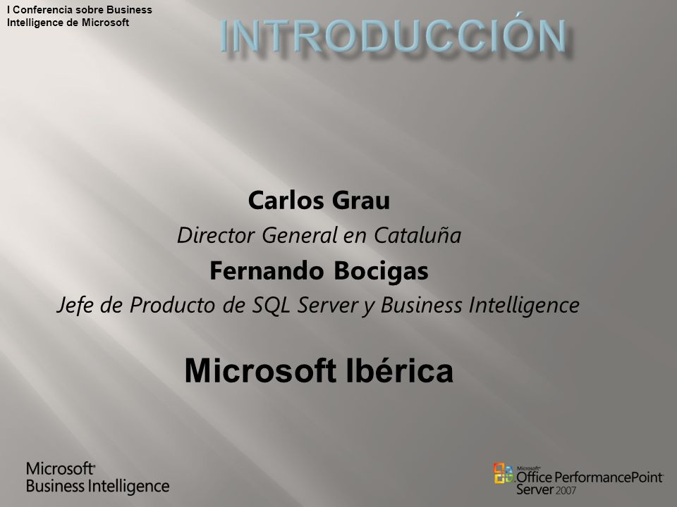 I Conferencia sobre Business Intelligence de Microsoft Carlos Grau Director General en Cataluña Fernando Bocigas Jefe de Producto de SQL Server y Business Intelligence Microsoft Ibérica