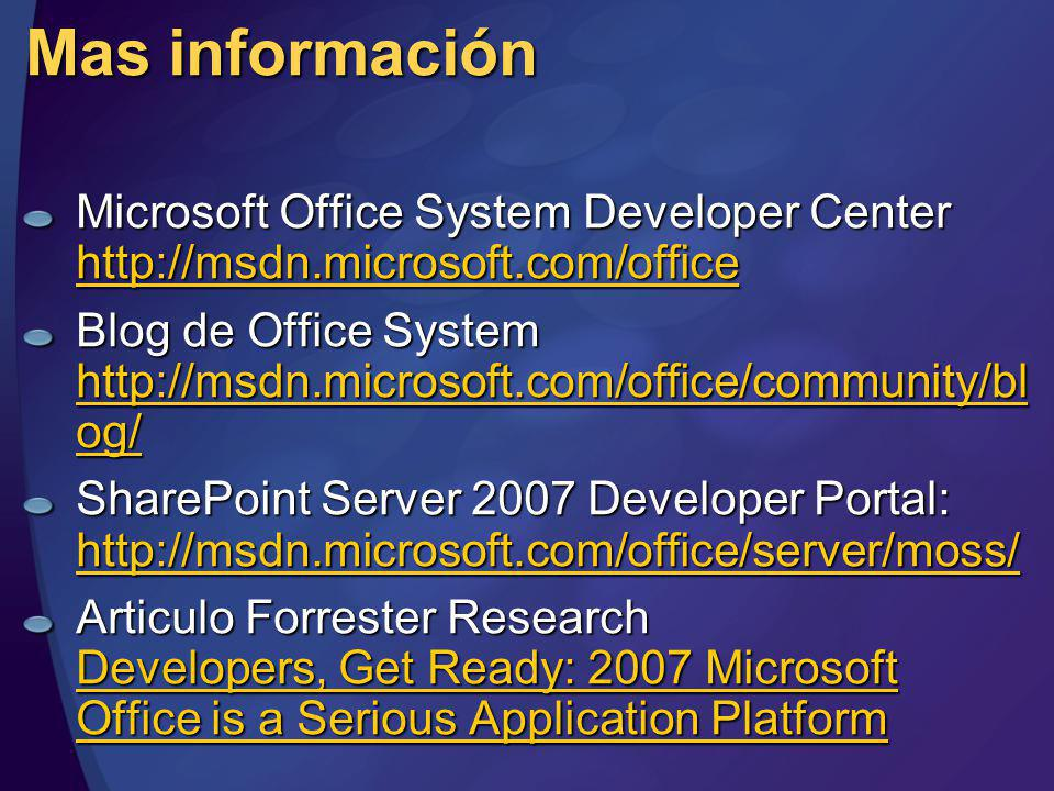 Mas información Microsoft Office System Developer Center http://msdn.microsoft.com/office http://msdn.microsoft.com/office Blog de Office System http://msdn.microsoft.com/office/community/bl og/ http://msdn.microsoft.com/office/community/bl og/ http://msdn.microsoft.com/office/community/bl og/ SharePoint Server 2007 Developer Portal: http://msdn.microsoft.com/office/server/moss/ http://msdn.microsoft.com/office/server/moss/ Articulo Forrester Research Developers, Get Ready: 2007 Microsoft Office is a Serious Application Platform Developers, Get Ready: 2007 Microsoft Office is a Serious Application Platform Developers, Get Ready: 2007 Microsoft Office is a Serious Application Platform