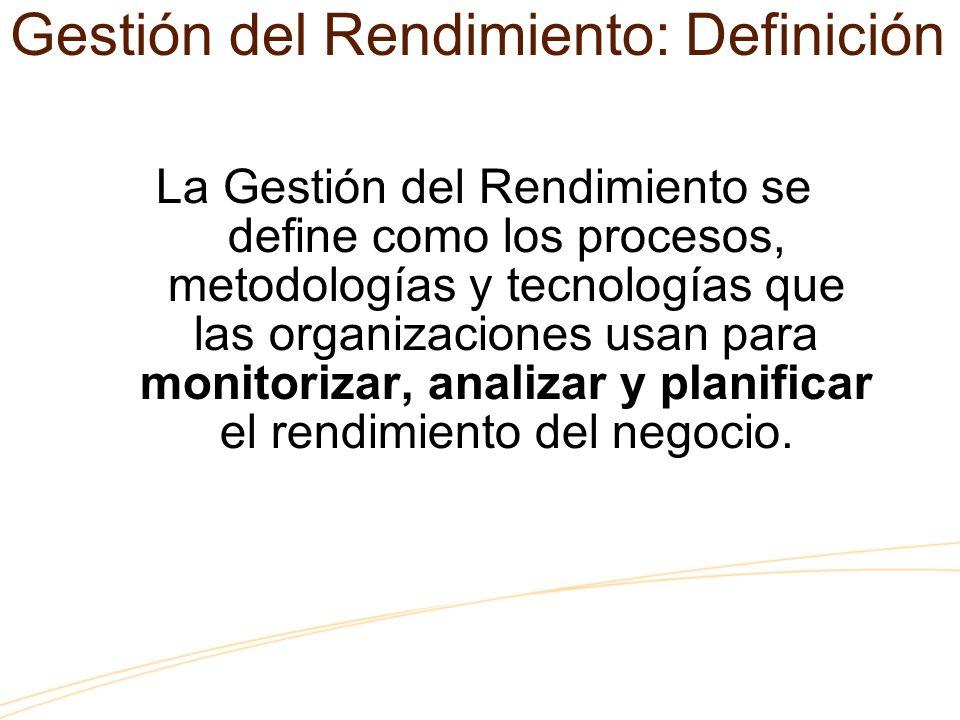 Gestión del Rendimiento: Definición La Gestión del Rendimiento se define como los procesos, metodologías y tecnologías que las organizaciones usan para monitorizar, analizar y planificar el rendimiento del negocio.