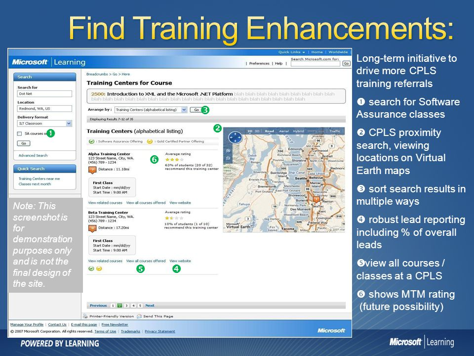 Long-term initiative to drive more CPLS training referrals search for Software Assurance classes CPLS proximity search, viewing locations on Virtual Earth maps sort search results in multiple ways robust lead reporting including % of overall leads view all courses / classes at a CPLS shows MTM rating (future possibility) Note: This screenshot is for demonstration purposes only and is not the final design of the site.