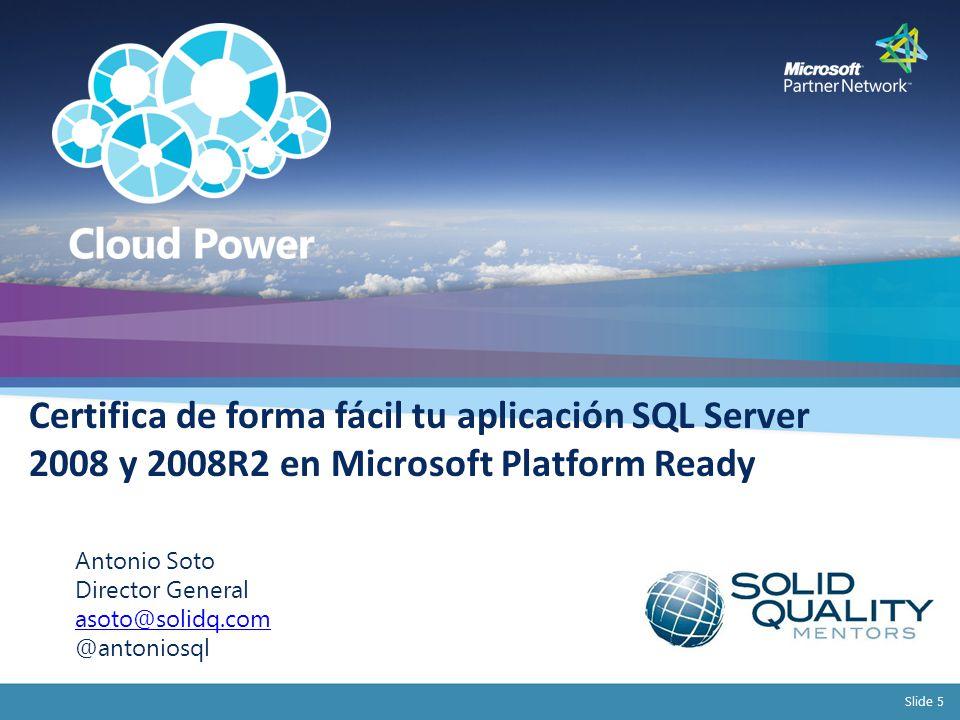 Slide 5 Certifica de forma fácil tu aplicación SQL Server 2008 y 2008R2 en Microsoft Platform Ready Antonio Soto Director General asoto@solidq.com @antoniosql