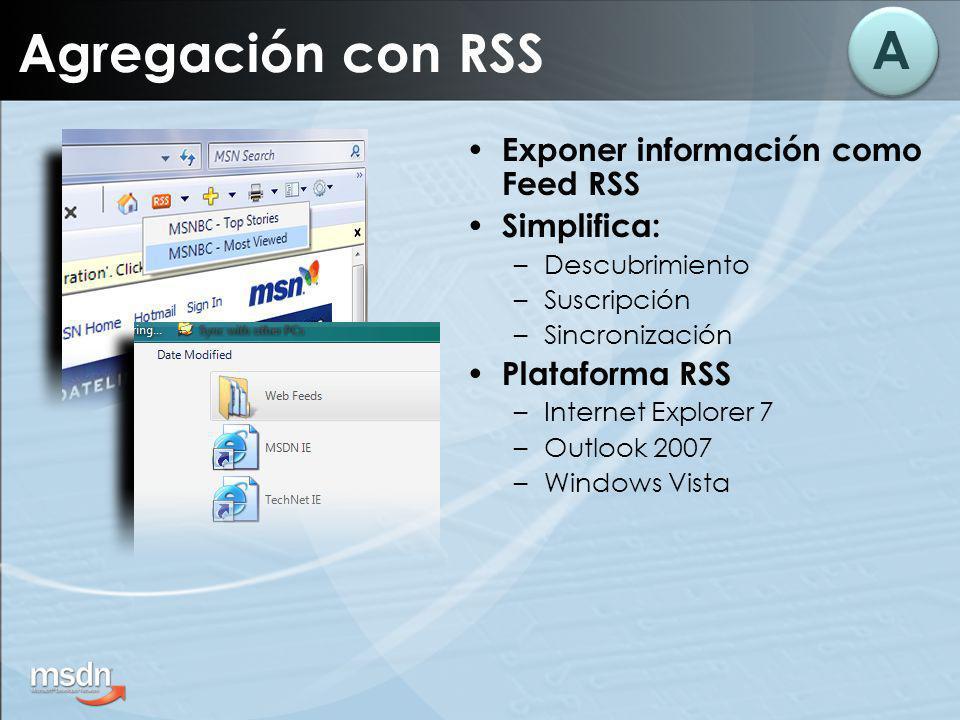 Agregación con RSS Exponer información como Feed RSS Simplifica: –Descubrimiento –Suscripción –Sincronización Plataforma RSS –Internet Explorer 7 –Out