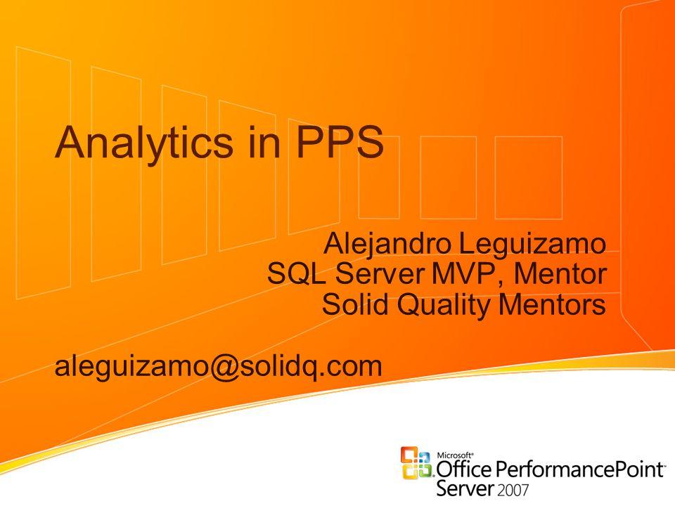 Analytics in PPS Alejandro Leguizamo SQL Server MVP, Mentor Solid Quality Mentors aleguizamo@solidq.com