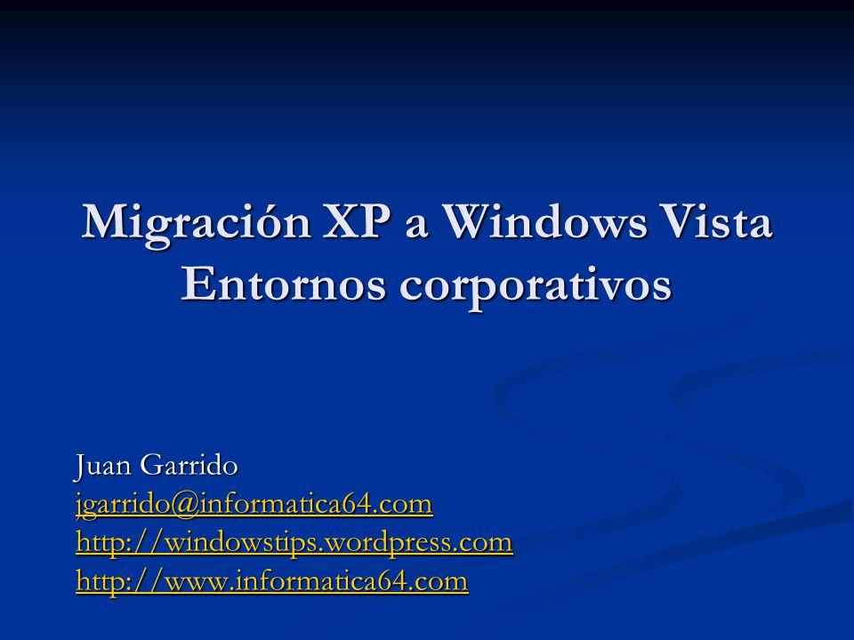 Migración XP a Windows Vista Entornos corporativos Juan Garrido jgarrido@informatica64.com http://windowstips.wordpress.com http://www.informatica64.com