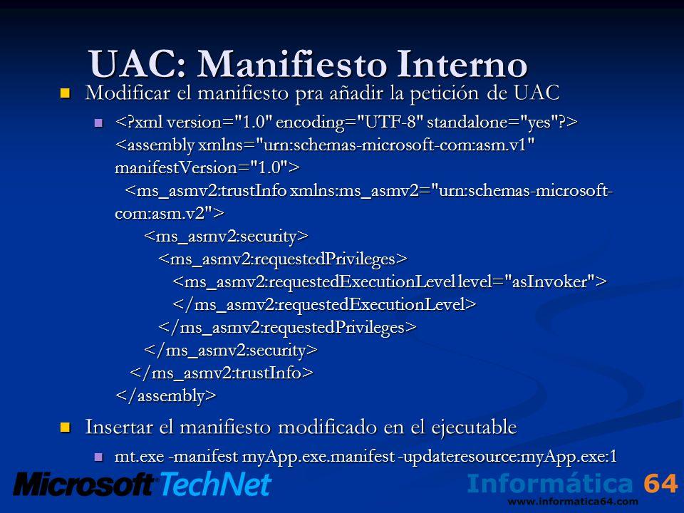 UAC: Manifiesto Interno Modificar el manifiesto pra añadir la petición de UAC Modificar el manifiesto pra añadir la petición de UAC Insertar el manifiesto modificado en el ejecutable Insertar el manifiesto modificado en el ejecutable mt.exe -manifest myApp.exe.manifest -updateresource:myApp.exe:1 mt.exe -manifest myApp.exe.manifest -updateresource:myApp.exe:1