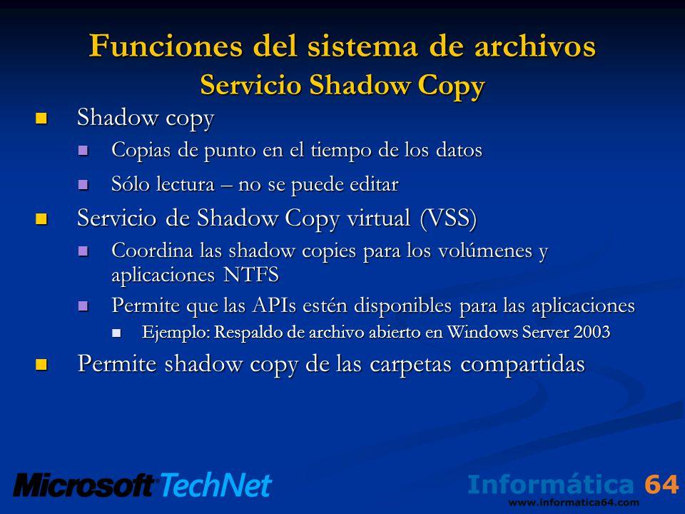 Funciones del sistema de archivos Servicio Shadow Copy Shadow copy Shadow copy Copias de punto en el tiempo de los datos Copias de punto en el tiempo de los datos Sólo lectura – no se puede editar Sólo lectura – no se puede editar Servicio de Shadow Copy virtual (VSS) Servicio de Shadow Copy virtual (VSS) Coordina las shadow copies para los volúmenes y aplicaciones NTFS Coordina las shadow copies para los volúmenes y aplicaciones NTFS Permite que las APIs estén disponibles para las aplicaciones Permite que las APIs estén disponibles para las aplicaciones Ejemplo: Respaldo de archivo abierto en Windows Server 2003 Ejemplo: Respaldo de archivo abierto en Windows Server 2003 Permite shadow copy de las carpetas compartidas Permite shadow copy de las carpetas compartidas