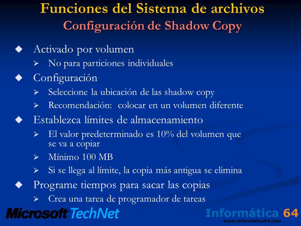 Funciones del Sistema de archivos Configuración de Shadow Copy Activado por volumen No para particiones individuales Configuración Seleccione la ubicación de las shadow copy Recomendación: colocar en un volumen diferente Establezca límites de almacenamiento El valor predeterminado es 10% del volumen que se va a copiar Mínimo 100 MB Si se llega al límite, la copia más antigua se elimina Programe tiempos para sacar las copias Crea una tarea de programador de tareas