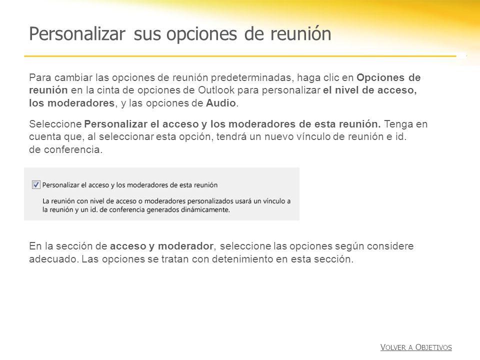 Personalizar sus opciones de reunión Para cambiar las opciones de reunión predeterminadas, haga clic en Opciones de reunión en la cinta de opciones de Outlook para personalizar el nivel de acceso, los moderadores, y las opciones de Audio.