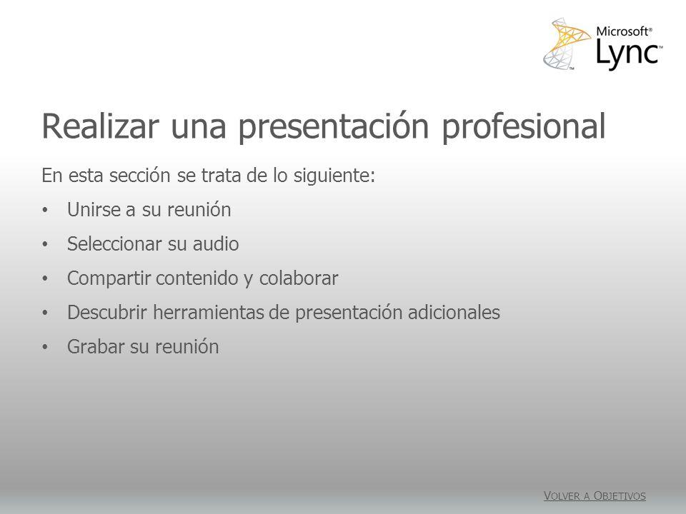 Realizar una presentación profesional V OLVER A O BJETIVOS En esta sección se trata de lo siguiente: Unirse a su reunión Seleccionar su audio Compartir contenido y colaborar Descubrir herramientas de presentación adicionales Grabar su reunión