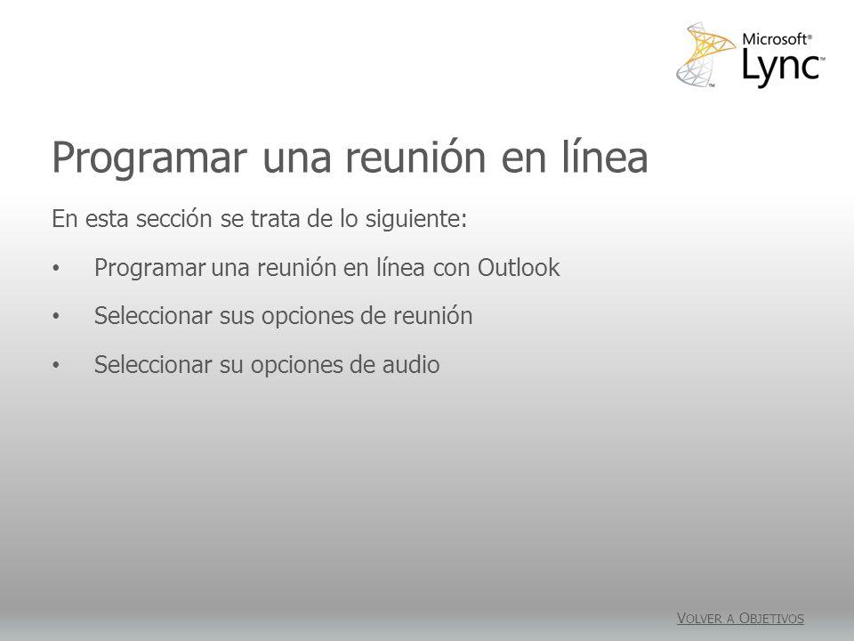 Programar una reunión en línea V OLVER A O BJETIVOS En esta sección se trata de lo siguiente: Programar una reunión en línea con Outlook Seleccionar sus opciones de reunión Seleccionar su opciones de audio