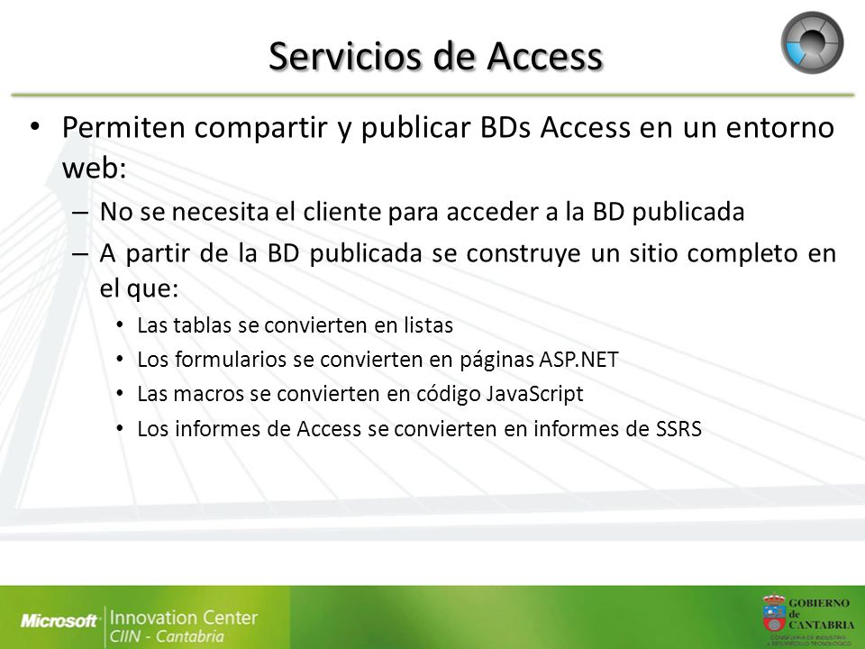 Servicios de Access Permiten compartir y publicar BDs Access en un entorno web: – No se necesita el cliente para acceder a la BD publicada – A partir