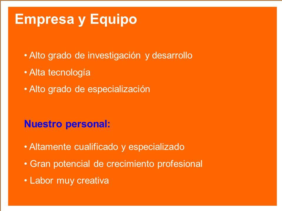 Empresa y Equipo Alto grado de investigación y desarrollo Alta tecnología Alto grado de especialización Nuestro personal: Altamente cualificado y espe