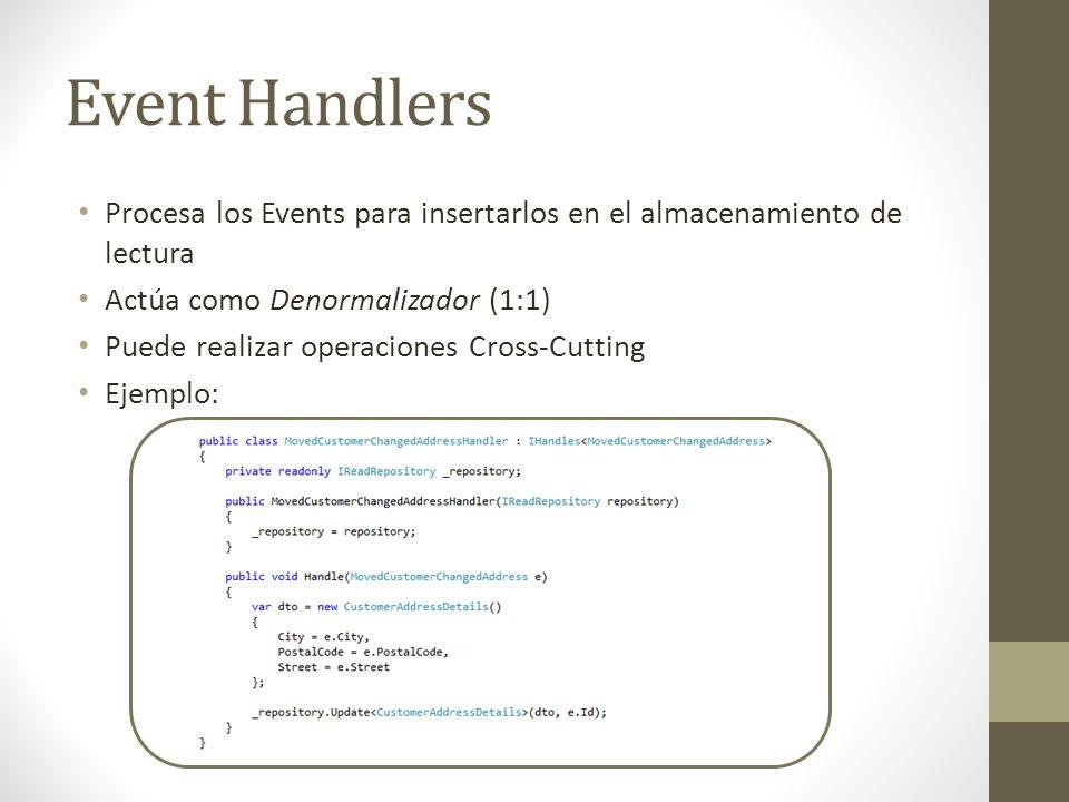Event Handlers Procesa los Events para insertarlos en el almacenamiento de lectura Actúa como Denormalizador (1:1) Puede realizar operaciones Cross-Cu