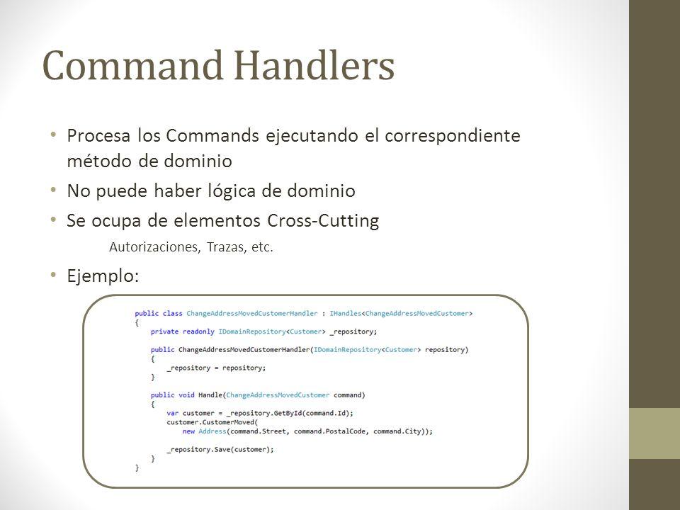 Command Handlers Procesa los Commands ejecutando el correspondiente método de dominio No puede haber lógica de dominio Se ocupa de elementos Cross-Cut
