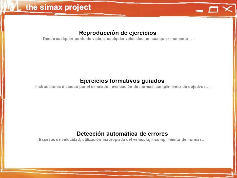 the simax project Reproducción de ejercicios - Desde cualquier punto de vista, a cualquier velocidad, en cualquier momento… - Ejercicios formativos guiados - Instrucciones dictadas por el simulador, evaluación de normas, cumplimiento de objetivos… - Detección automática de errores - Excesos de velocidad, utilización inapropiada del vehículo, incumplimiento de normas… -