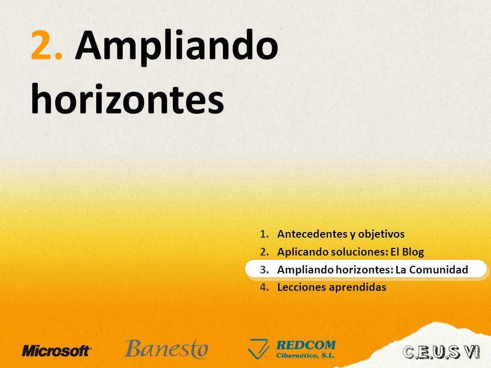 2. Ampliando horizontes 1.Antecedentes y objetivos 2.Aplicando soluciones: El Blog 3.Ampliando horizontes: La Comunidad 4.Lecciones aprendidas