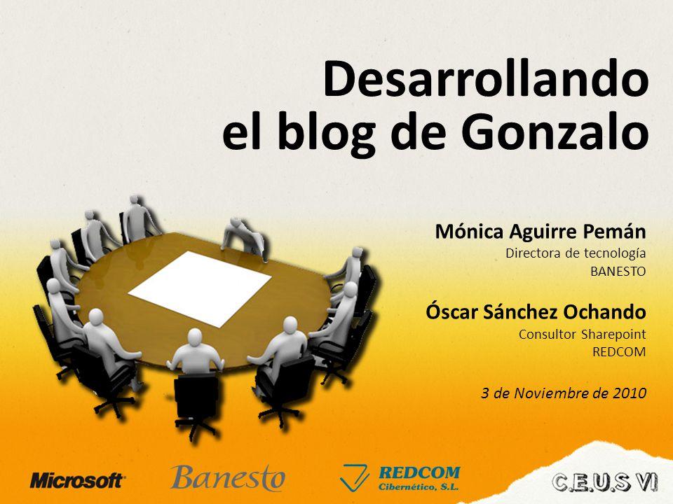 Desarrollando el blog de Gonzalo Mónica Aguirre Pemán Directora de tecnología BANESTO Óscar Sánchez Ochando Consultor Sharepoint REDCOM 3 de Noviembre