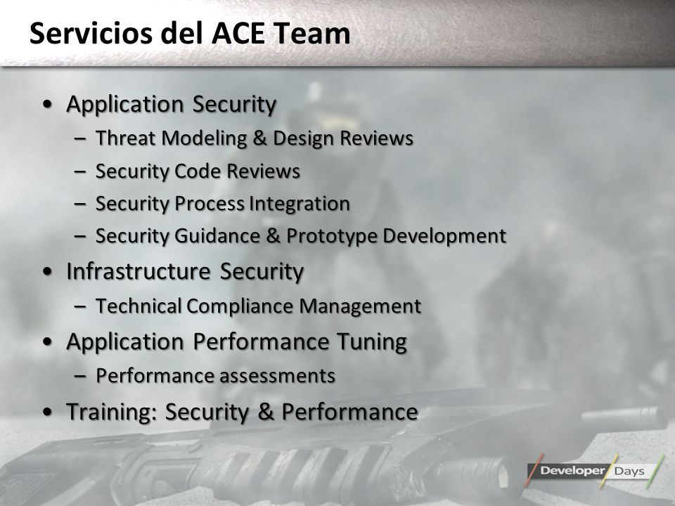 Servicios del ACE Team Application SecurityApplication Security –Threat Modeling & Design Reviews –Security Code Reviews –Security Process Integration –Security Guidance & Prototype Development Infrastructure SecurityInfrastructure Security –Technical Compliance Management Application Performance TuningApplication Performance Tuning –Performance assessments Training: Security & PerformanceTraining: Security & Performance