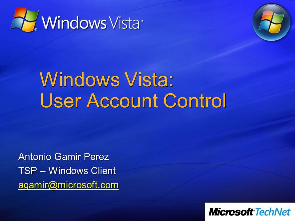 Windows Vista: User Account Control Antonio Gamir Perez TSP – Windows Client agamir@microsoft.com