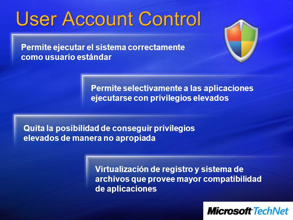 User Account Control Permite ejecutar el sistema correctamente como usuario estándar Permite selectivamente a las aplicaciones ejecutarse con privilegios elevados Quita la posibilidad de conseguir privilegios elevados de manera no apropiada Virtualización de registro y sistema de archivos que provee mayor compatibilidad de aplicaciones