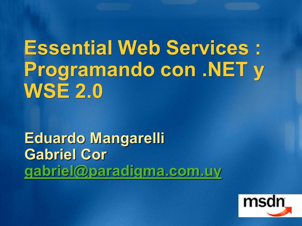 Soporte a seguridad WSE 2.0 WSE 2.0 soporta WS-Security Autenticación (UsernameToken, X.509, Kerb) Integridad (XML signatures) Privacidad (XML encryption) WSE 2.0 soporta WS-Trust y WS-SecureConversation Usando tokens de seguridad de contexto Conversación segura automática WSE 2.0 soporta seguridad basada en roles IPrincipal, IsInRole, etc.