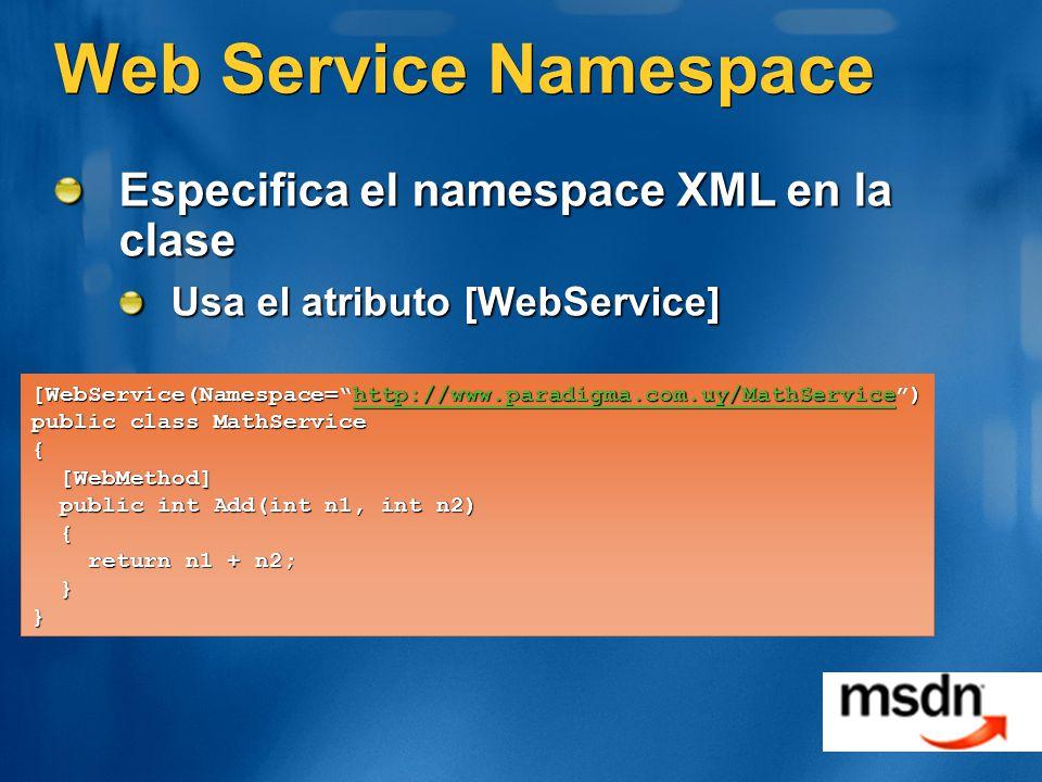 Web Service Namespace Especifica el namespace XML en la clase Usa el atributo [WebService] [WebService(Namespace=http://www.paradigma.com.uy/MathService) http://www.paradigma.com.uy/MathService public class MathService { [WebMethod] [WebMethod] public int Add(int n1, int n2) public int Add(int n1, int n2) { return n1 + n2; return n1 + n2; }}