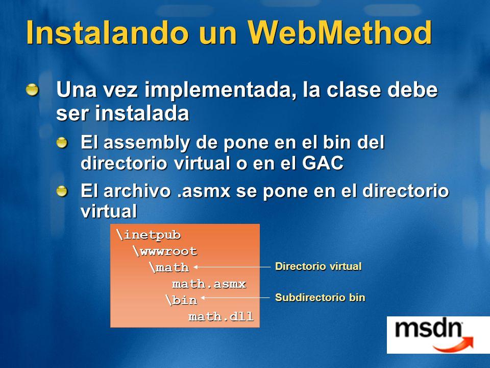 Instalando un WebMethod Una vez implementada, la clase debe ser instalada El assembly de pone en el bin del directorio virtual o en el GAC El archivo.asmx se pone en el directorio virtual \inetpub \wwwroot \wwwroot \math \math math.asmx math.asmx \bin \bin math.dll math.dll Directorio virtual Subdirectorio bin