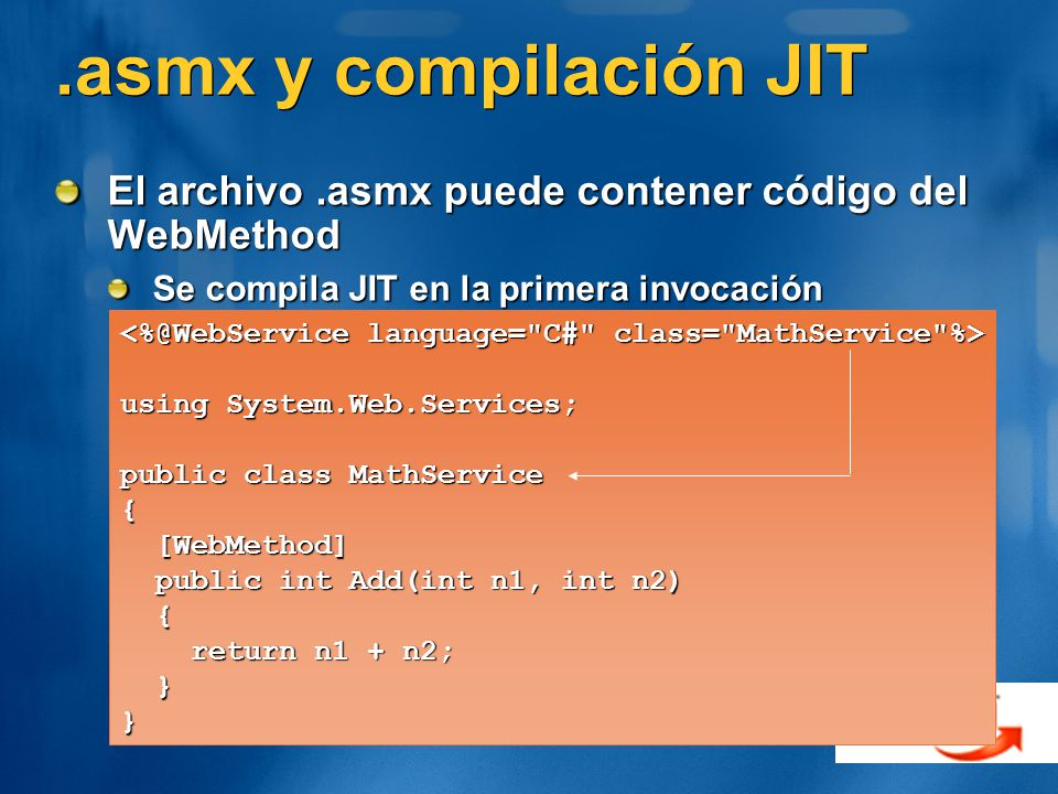 .asmx y compilación JIT El archivo.asmx puede contener código del WebMethod Se compila JIT en la primera invocación using System.Web.Services; public class MathService { [WebMethod] [WebMethod] public int Add(int n1, int n2) public int Add(int n1, int n2) { return n1 + n2; return n1 + n2; }}