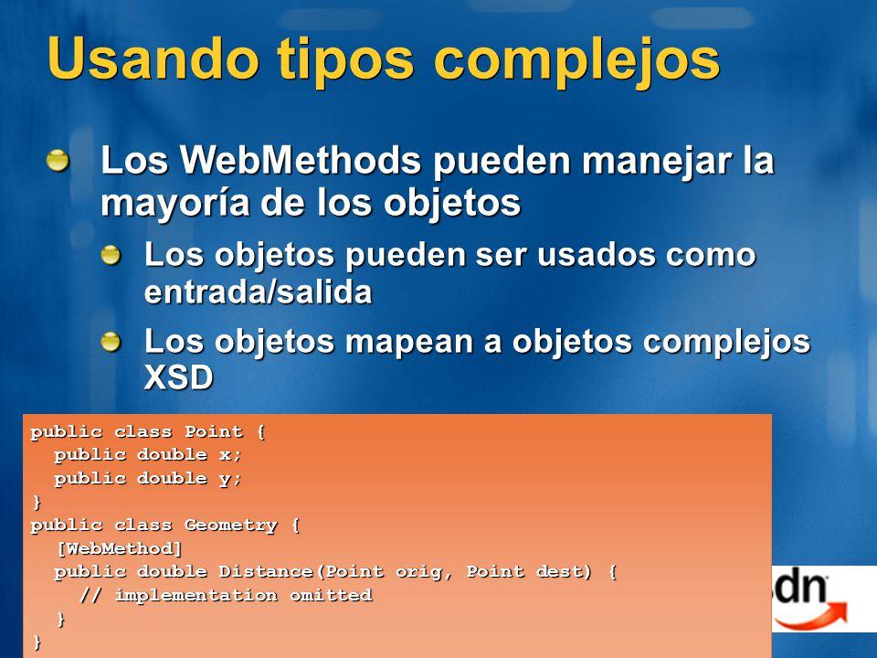 Usando tipos complejos Los WebMethods pueden manejar la mayoría de los objetos Los objetos pueden ser usados como entrada/salida Los objetos mapean a objetos complejos XSD public class Point { public double x; public double x; public double y; public double y;} public class Geometry { [WebMethod] [WebMethod] public double Distance(Point orig, Point dest) { public double Distance(Point orig, Point dest) { // implementation omitted // implementation omitted }}