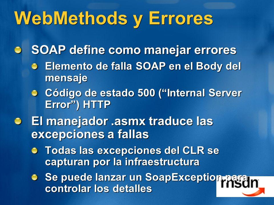 WebMethods y Errores SOAP define como manejar errores Elemento de falla SOAP en el Body del mensaje Código de estado 500 (Internal Server Error) HTTP El manejador.asmx traduce las excepciones a fallas Todas las excepciones del CLR se capturan por la infraestructura Se puede lanzar un SoapException para controlar los detalles