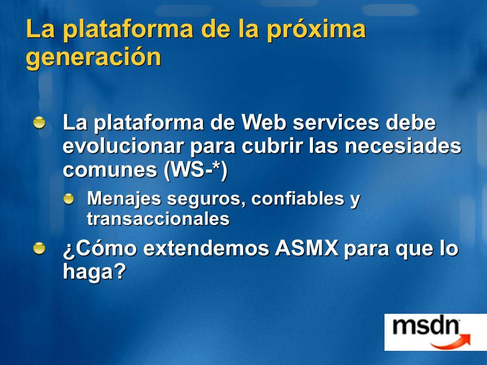 La plataforma de la próxima generación La plataforma de Web services debe evolucionar para cubrir las necesiades comunes (WS-*) Menajes seguros, confiables y transaccionales ¿Cómo extendemos ASMX para que lo haga?