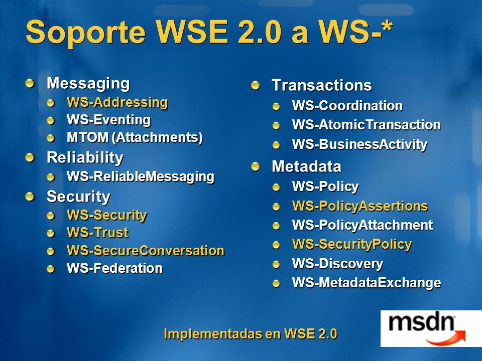 Soporte WSE 2.0 a WS-* MessagingWS-AddressingWS-Eventing MTOM (Attachments) ReliabilityWS-ReliableMessagingSecurityWS-SecurityWS-TrustWS-SecureConversationWS-FederationTransactionsWS-CoordinationWS-AtomicTransactionWS-BusinessActivityMetadataWS-PolicyWS-PolicyAssertionsWS-PolicyAttachmentWS-SecurityPolicyWS-DiscoveryWS-MetadataExchange Implementadas en WSE 2.0