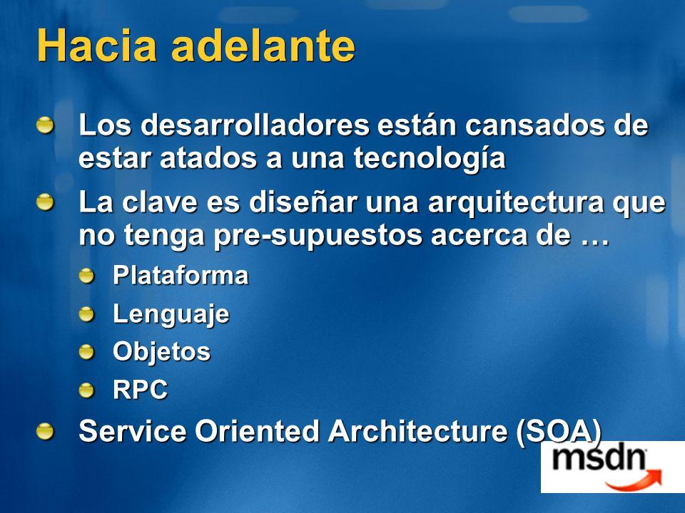 Hacia adelante Los desarrolladores están cansados de estar atados a una tecnología La clave es diseñar una arquitectura que no tenga pre-supuestos acerca de … PlataformaLenguajeObjetosRPC Service Oriented Architecture (SOA)