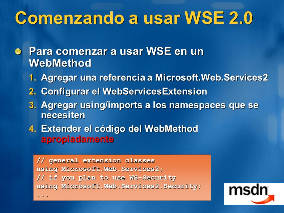Comenzando a usar WSE 2.0 Para comenzar a usar WSE en un WebMethod 1. Agregar una referencia a Microsoft.Web.Services2 2. Configurar el WebServicesExt