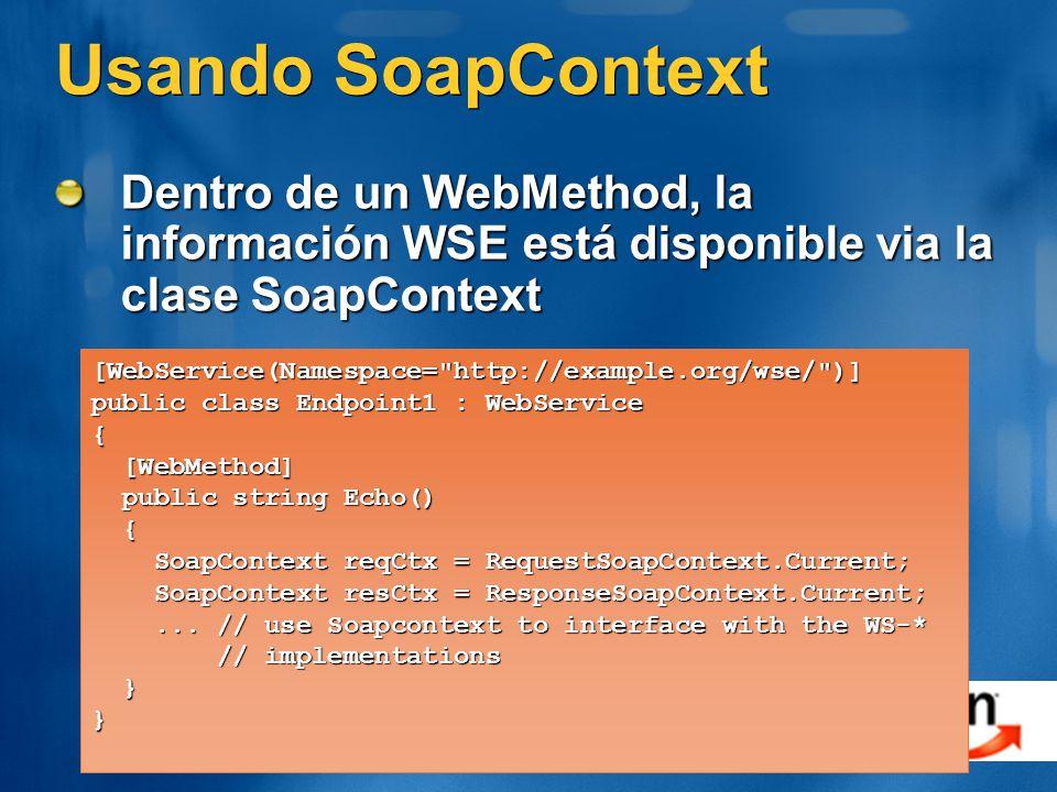 Usando SoapContext Dentro de un WebMethod, la información WSE está disponible via la clase SoapContext [WebService(Namespace= http://example.org/wse/ )] public class Endpoint1 : WebService { [WebMethod] [WebMethod] public string Echo() public string Echo() { SoapContext reqCtx = RequestSoapContext.Current; SoapContext reqCtx = RequestSoapContext.Current; SoapContext resCtx = ResponseSoapContext.Current; SoapContext resCtx = ResponseSoapContext.Current;...