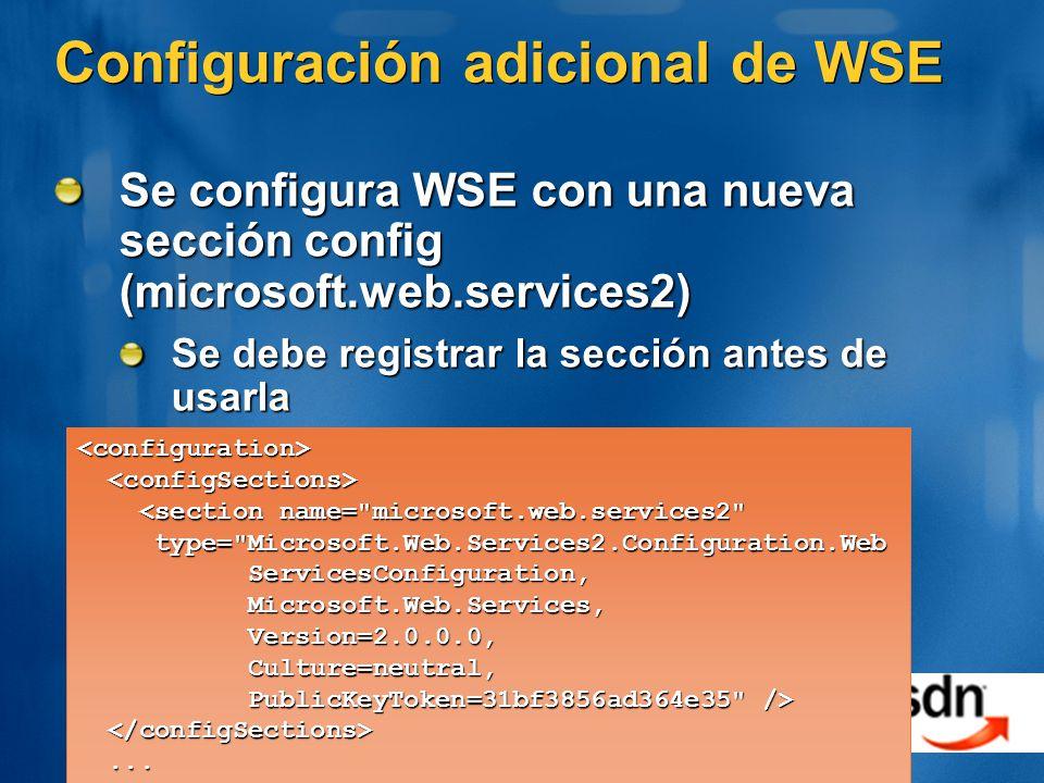 Configuración adicional de WSE Se configura WSE con una nueva sección config (microsoft.web.services2) Se debe registrar la sección antes de usarla <configuration> <section name= microsoft.web.services2 <section name= microsoft.web.services2 type= Microsoft.Web.Services2.Configuration.Web type= Microsoft.Web.Services2.Configuration.Web ServicesConfiguration, ServicesConfiguration, Microsoft.Web.Services, Microsoft.Web.Services, Version=2.0.0.0, Version=2.0.0.0, Culture=neutral, Culture=neutral, PublicKeyToken=31bf3856ad364e35 /> PublicKeyToken=31bf3856ad364e35 />......