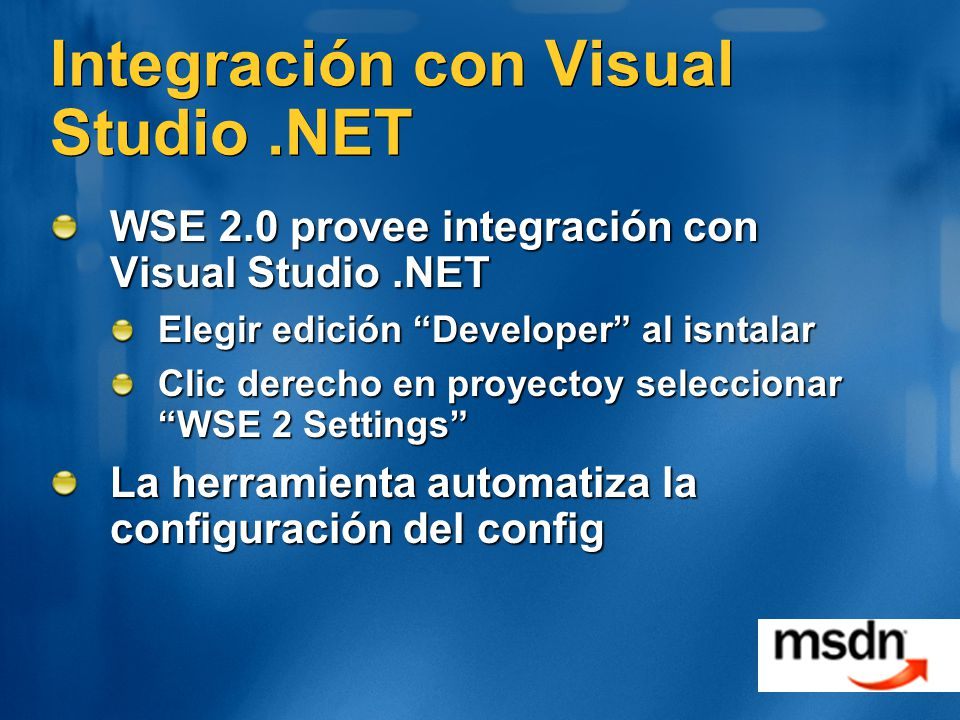 Integración con Visual Studio.NET WSE 2.0 provee integración con Visual Studio.NET Elegir edición Developer al isntalar Clic derecho en proyectoy seleccionar WSE 2 Settings La herramienta automatiza la configuración del config