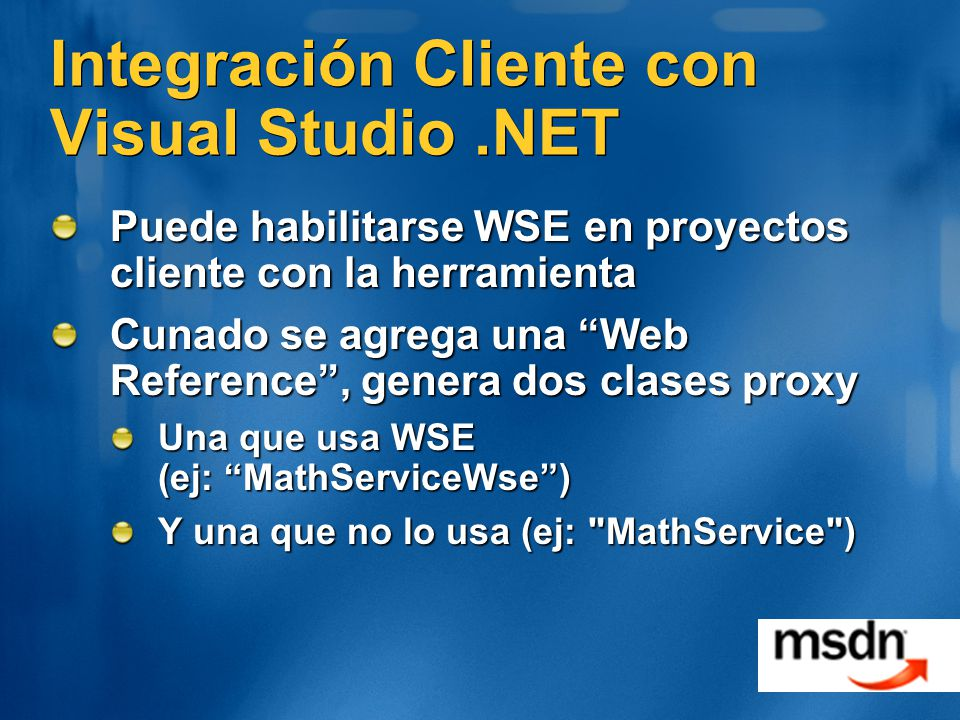 Integración Cliente con Visual Studio.NET Puede habilitarse WSE en proyectos cliente con la herramienta Cunado se agrega una Web Reference, genera dos clases proxy Una que usa WSE (ej: MathServiceWse) Y una que no lo usa (ej: MathService )