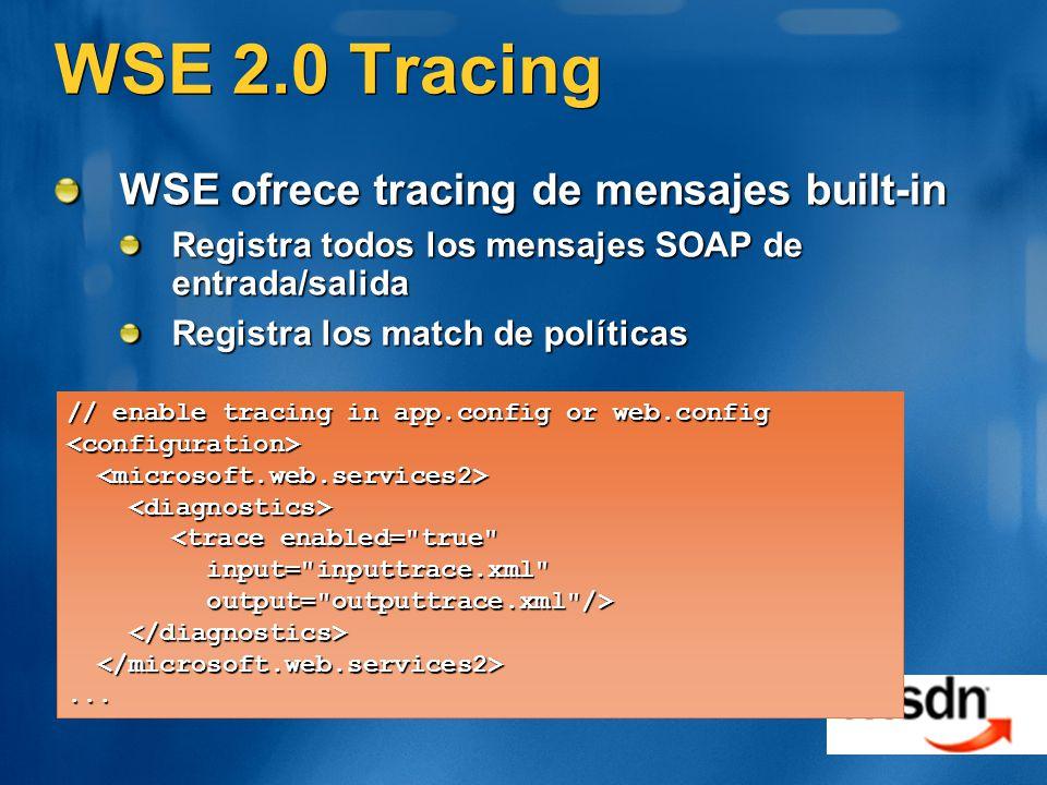 WSE 2.0 Tracing WSE ofrece tracing de mensajes built-in Registra todos los mensajes SOAP de entrada/salida Registra los match de políticas // enable tracing in app.config or web.config <configuration> <trace enabled= true input= inputtrace.xml input= inputtrace.xml output= outputtrace.xml /> output= outputtrace.xml />...
