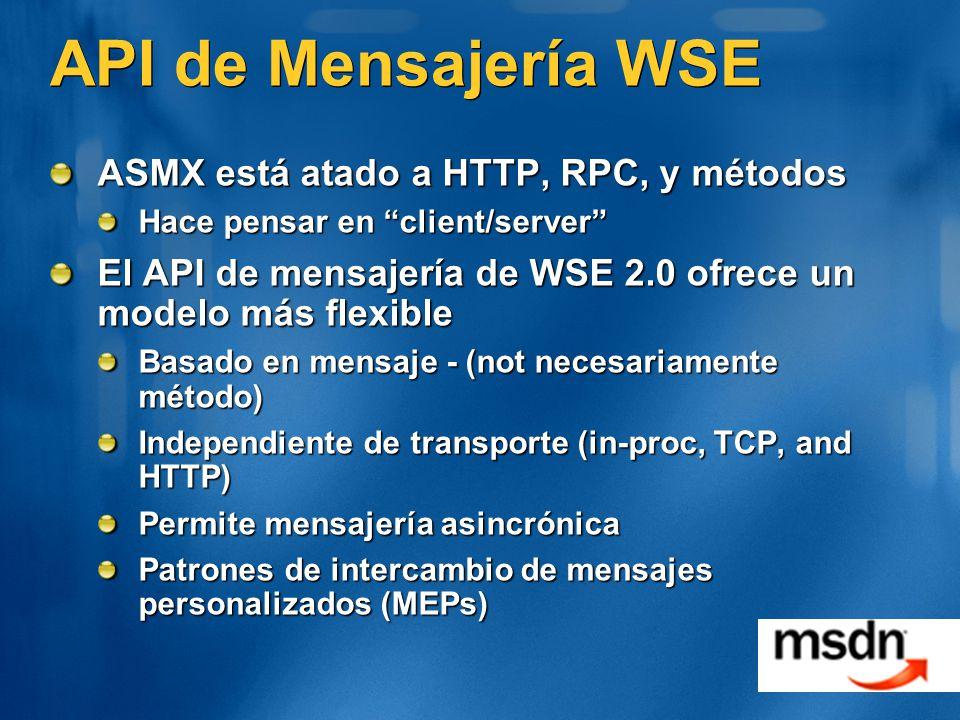 API de Mensajería WSE ASMX está atado a HTTP, RPC, y métodos Hace pensar en client/server El API de mensajería de WSE 2.0 ofrece un modelo más flexible Basado en mensaje - (not necesariamente método) Independiente de transporte (in-proc, TCP, and HTTP) Permite mensajería asincrónica Patrones de intercambio de mensajes personalizados (MEPs)