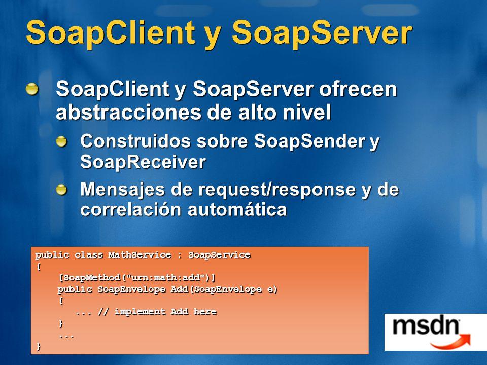 SoapClient y SoapServer SoapClient y SoapServer ofrecen abstracciones de alto nivel Construidos sobre SoapSender y SoapReceiver Mensajes de request/response y de correlación automática public class MathService : SoapService { [SoapMethod( urn:math:add )] [SoapMethod( urn:math:add )] public SoapEnvelope Add(SoapEnvelope e) public SoapEnvelope Add(SoapEnvelope e) {...