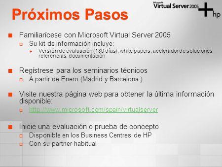 Próximos Pasos Familiarícese con Microsoft Virtual Server 2005 Su kit de información incluye: Versión de evaluación (180 días), white papers, acelerad