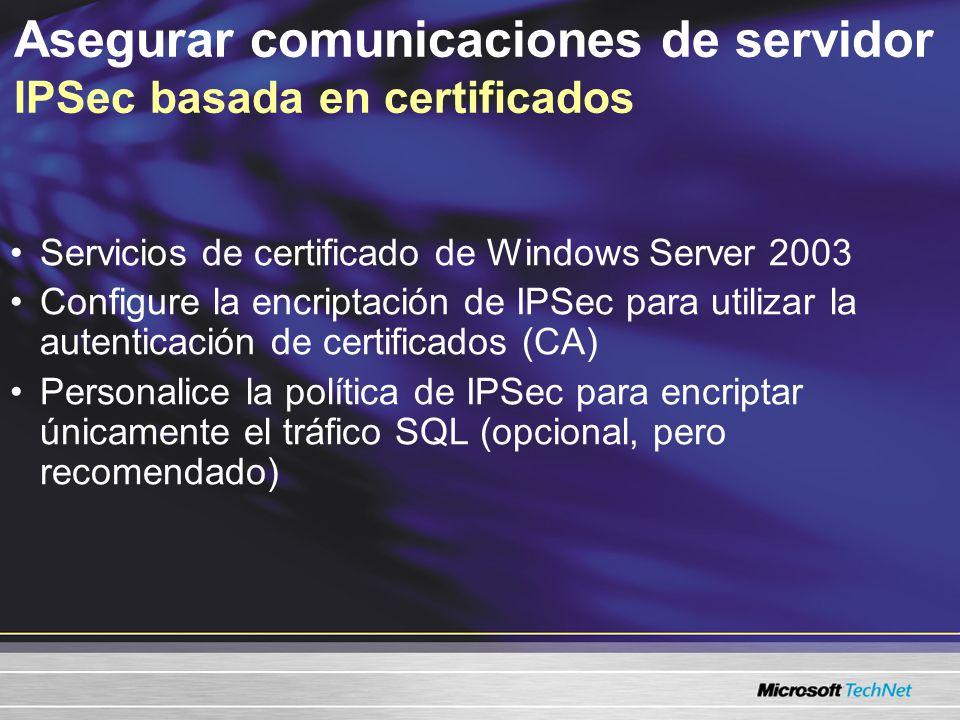 Asegurar comunicaciones de servidor IPSec basada en certificados Servicios de certificado de Windows Server 2003 Configure la encriptación de IPSec para utilizar la autenticación de certificados (CA) Personalice la política de IPSec para encriptar únicamente el tráfico SQL (opcional, pero recomendado)