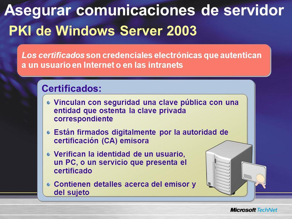 Asegurar comunicaciones de servidor PKI de Windows Server 2003 Los certificados son credenciales electrónicas que autentican a un usuario en Internet o en las intranets Certificados: Vinculan con seguridad una clave pública con una entidad que ostenta la clave privada correspondiente Están firmados digitalmente por la autoridad de certificación (CA) emisora Verifican la identidad de un usuario, un PC, o un servicio que presenta el certificado Contienen detalles acerca del emisor y del sujeto Vinculan con seguridad una clave pública con una entidad que ostenta la clave privada correspondiente Están firmados digitalmente por la autoridad de certificación (CA) emisora Verifican la identidad de un usuario, un PC, o un servicio que presenta el certificado Contienen detalles acerca del emisor y del sujeto